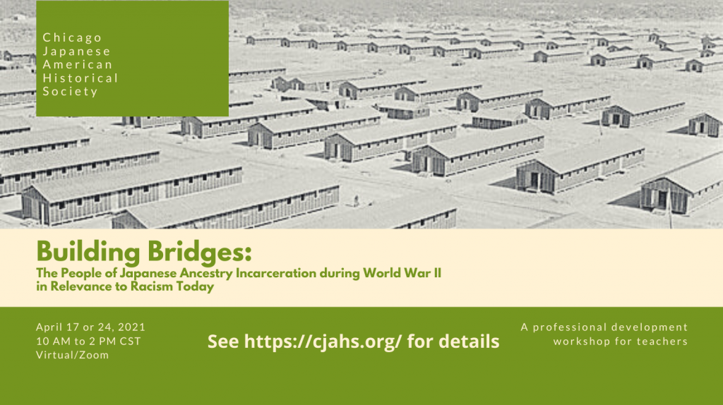 """Image contains text """"Chicago Japanese American Historical Society"""" on a green background over an image of incarceration camp barracks. Below is the text """"Building Bridges: The People of Japanese Ancestry Incarceration during World War II in Relevance to Racism Today. April 17 or 24, 2021. 10 AM to 2 PM CST. Virtual/Zoom. A professional development workshop for teachers. See https://cjahs.org/ for details."""""""