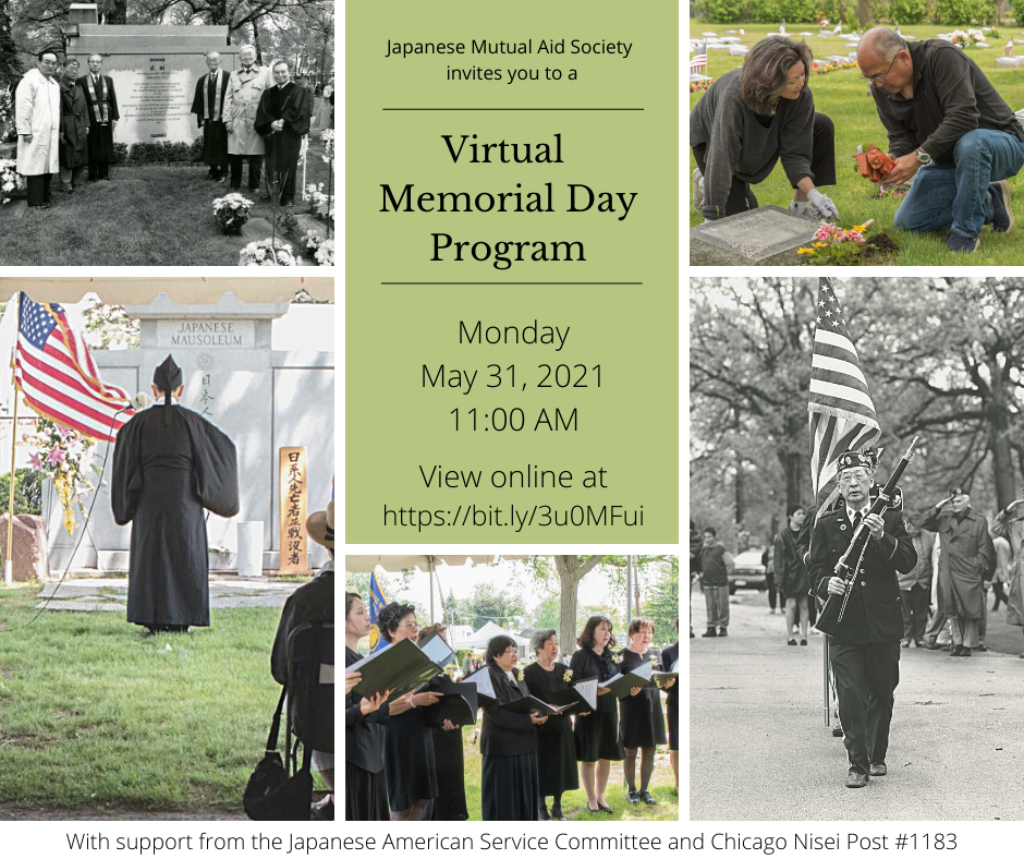 """A montage of images showing people engaged in activities at Montrose Cemetery in celebration of Memorial Day: two people placing flowers at a grave, Nisei Post color guard marching with the U.S. flag, women's chorus singing, Buddhist priest praying in front of the Japanese mausoleum, and a group of people standing in front of a memorial marker.  Also includes text reading """"The Japanese Mutual Aid Society invites you to a Virtual Memorial Day Program, Monday, May 31, 2021, 11:00 AM, view online at https://bit.ly/3u0MFui, with support from the Japanese American Service Committee and Chicago Nisei Post #1183"""""""