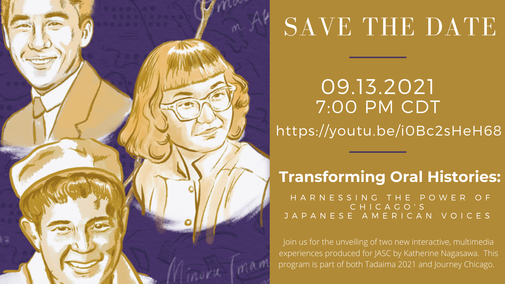 """Left side of graphic has a purple background with mustard yellow portraits of three young adults, one female and two male. Right side has a mustard yellow background with white lettering, text reads """"Save the date, 09.13.2921, 7:00 PM 7:00 PM CDT, https://youtu.be/i0Bc2sHeH68, Transforming Oral Histories: Harnessing the Power of Chicago's Japanese American Voices, Join us for the unveiling of two new interactive, multimedia experiences produced for JASC by Katherine Nagasawa. This program is part of both Tadaima 2021 and Journey Chicago."""""""