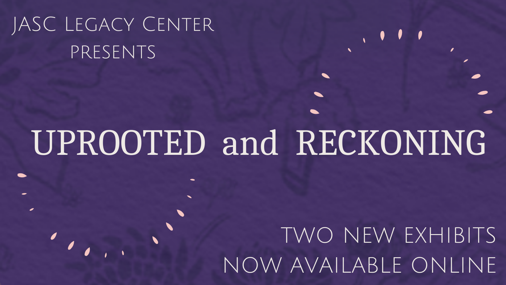 """Dark purple background with gray text. Text reads """"JASC Legacy Center Presents"""" in upper left, """"Uprooted and Reckoning"""" at center, and """"Two new exhibits available online"""" at bottom right."""